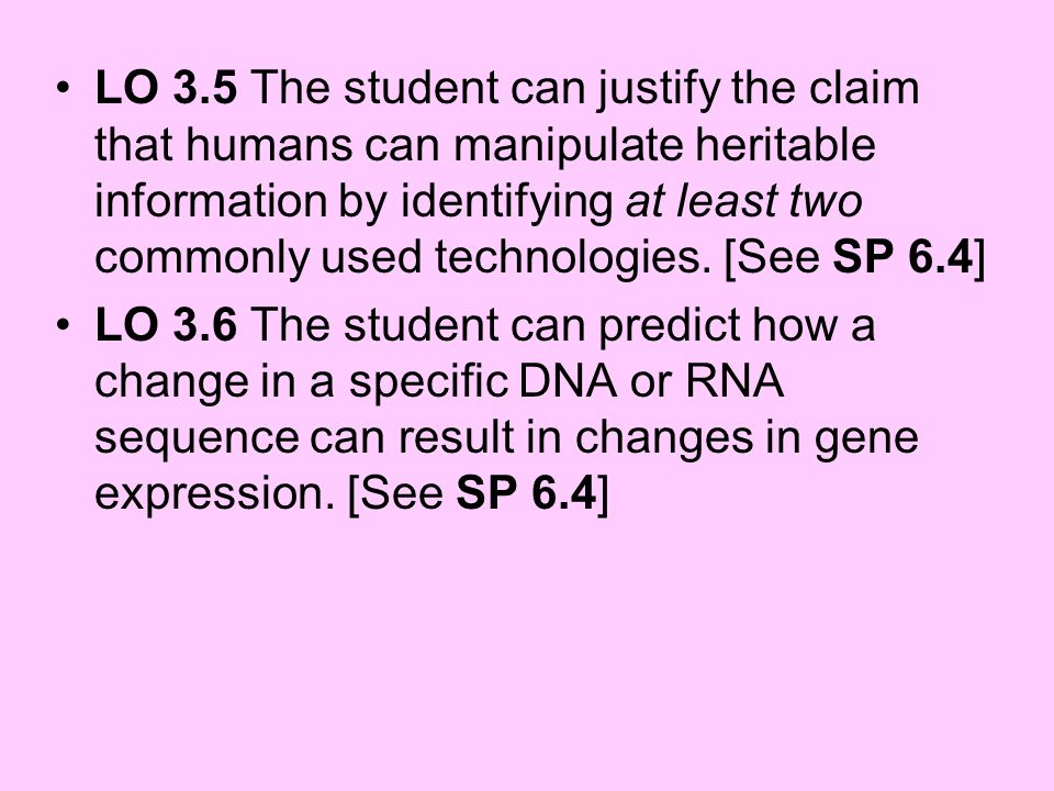 LO 3.5 The student can justify the claim that humans can manipulate heritable information by identifying at least two commonly used technologies. [See SP 6.4]